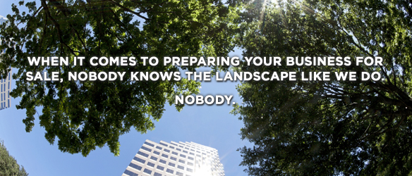 When it comes to preparing your business for sale, nobody knows the landscape like we do. Nobody.