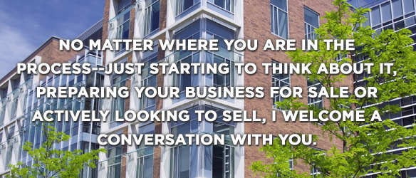 No matter where you are in the process -- just starting to think about it, preparing your business for sale or actively looking to sell, I welcome a conversation with you.