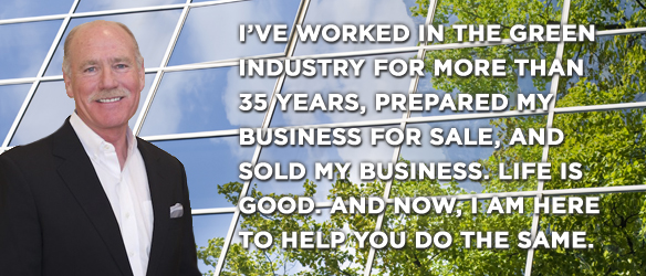 I've worked in the green industry for more than 35 years, prepared my business for sale, and sold my business. Life is good. And now, I am here to help you do the same.